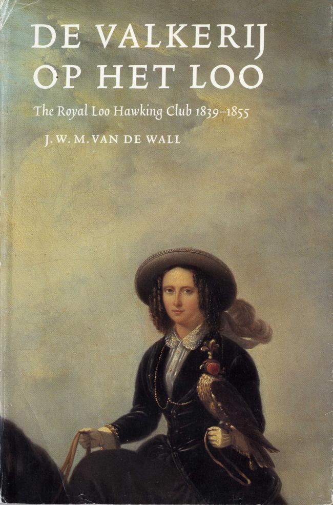 De Valkerij op het Loo The Royal Loo Hawking Club 1839-1855 by J.W.M.Van de Wall