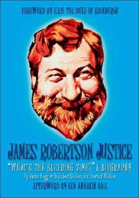 James Robertson Justice: What's the Bleeding-Time?: A Biography 1